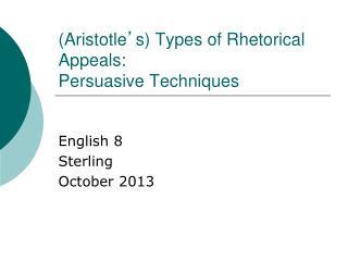 (Aristotle ' s) Types of Rhetorical Appeals: Persuasive Techniques