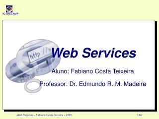 Web Services Aluno: Fabiano Costa Teixeira Professor: Dr. Edmundo R. M. Madeira