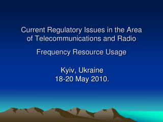 Current Regulatory Issues in the Area  of Telecommunications and Radio Frequency Resource Usage