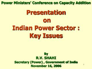 Presentation  on   Indian Power Sector :  Key Issues   By R.V. SHAHI Secretary Power , Government of India November 16,