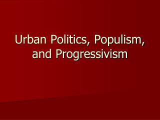 Urban Politics, Populism, and Progressivism