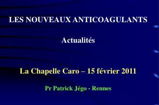 LES NOUVEAUX ANTICOAGULANTS Actualités La Chapelle Caro – 15 février 2011 Pr Patrick Jégo - Rennes