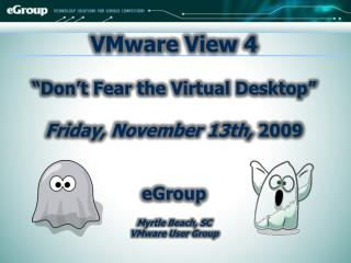 VMware View 4  �Don�t Fear the Virtual Desktop�   Friday, November 13th,  2009 eGroup