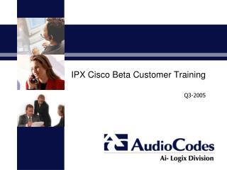 IPX Cisco Beta Customer Training