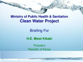 Ministry of Public Health & Sanitation Clean Water Project Briefing For H.E. Mwai Kibaki