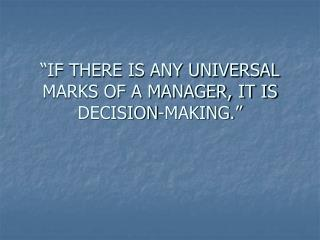"""IF THERE IS ANY UNIVERSAL MARKS OF A MANAGER, IT IS DECISION-MAKING."""