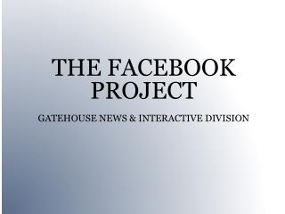 THE FACEBOOK PROJECT GATEHOUSE NEWS & INTERACTIVE DIVISION