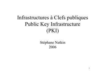 Infrastructures à Clefs publiques Public Key Infrastructure (PKI) Stéphane Natkin 2006