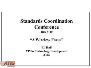 """Standards Coordination  Conference  July 9-10 """"A Wireless Focus"""" Ed Hall"""