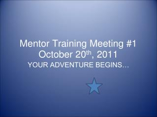 Mentor Training Meeting #1 October 20 th , 2011
