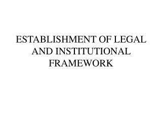 ESTABLISHMENT OF LEGAL AND INSTITUTIONAL FRAMEWORK