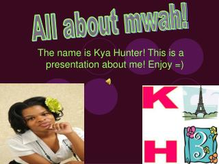 The name is Kya Hunter! This is a presentation about me! Enjoy =)