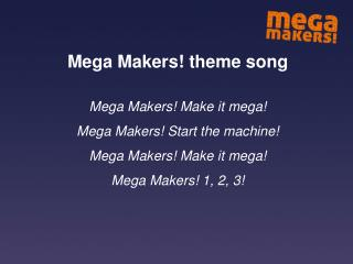 Mega Makers! theme song Mega Makers! Make it mega! Mega Makers! Start the machine!