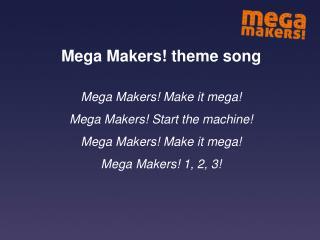 Mega Makers! theme song Mega Makers! Make it mega! Mega Makers! Start the machine!
