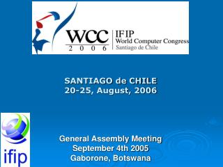 SANTIAGO de CHILE 20-25, August, 2006 General Assembly Meeting September 4th 2005