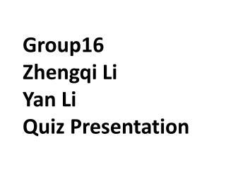Group16  Zhengqi  Li Yan Li Quiz Presentation