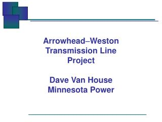 Arrowhead - Weston Transmission Line Project Dave Van House Minnesota Power