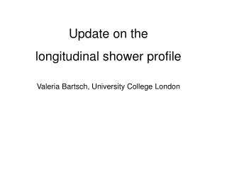 Update on the  longitudinal shower profile Valeria Bartsch, University College London