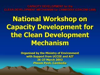 CAPACITY DEVELOPMENT for the CLEAN DEVELOPMENT MECHANISM for CAMBODIA  (CD4CDM-CAM)
