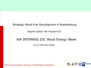 Strategic Wood-Fuel Development in Brandenburg Stephen Dahle/ IHK Potsdam-ETI