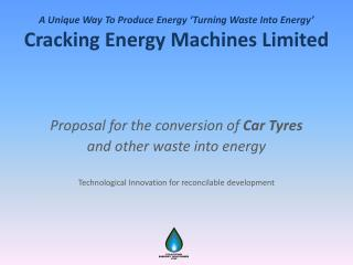 A Unique  W ay To  P roduce  E nergy 'Turning Waste Into Energy' Cracking Energy Machines Limited