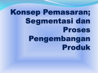 Konsep  Pemasaran; Segmentasi dan Proses Pengembangan Produk