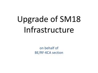Upgrade of SM18  Infrastructure on behalf of  BE/RF-KCA section