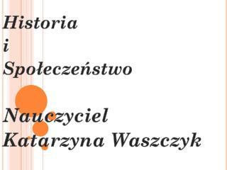 Historia  i  Społeczeństwo Nauczyciel Katarzyna  Waszczyk