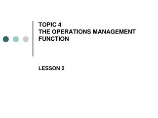 TOPIC 4 THE OPERATIONS MANAGEMENT FUNCTION