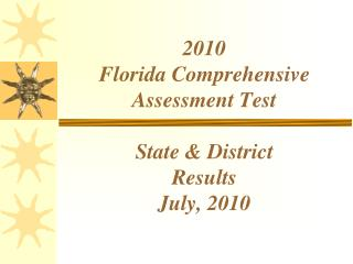 2010 Florida Comprehensive Assessment Test State & District Results July, 2010
