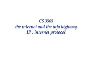 CS 3505 the internet and the info highway IP : internet protocol