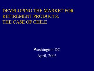 DEVELOPING THE MARKET FOR RETIREMENT PRODUCTS: THE CASE OF CHILE