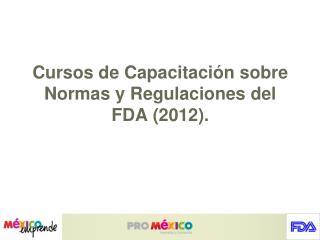 Cursos de Capacitación sobre Normas y Regulaciones del FDA (2012).