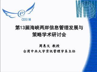 第 13 届海峡两岸信息管理发展与 策略学术研讨会 周惠文 教授 台湾中央大学资讯管理学系主任