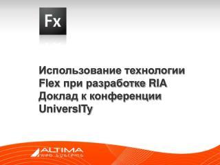 Использование технологии Flex  при разработке RIA Доклад к конференции UniversITy