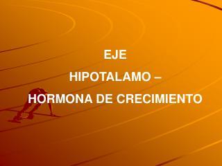 EJE  HIPOTALAMO –  HORMONA DE CRECIMIENTO