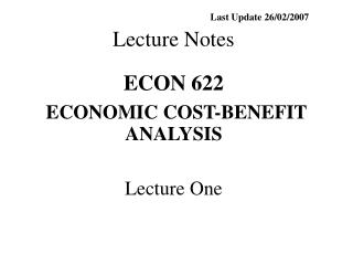 Last Update 26/02/2007 Lecture Notes ECON 622 ECONOMIC COST-BENEFIT ANALYSIS Lecture One