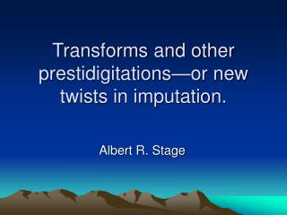 Transforms and other prestidigitations—or new twists in imputation.
