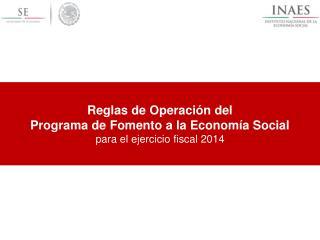 Reglas de Operación del Programa de Fomento a la Economía Social para el ejercicio fiscal 2014