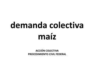 demanda  colectiva maíz ACCIÓN COLECTIVA PROCEDIMIENTO CIVIL FEDERAL