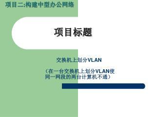 交换机上划分 VLAN (在一台交换机上划分 VLAN 使 同一网段的两台计算机不通)