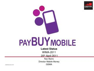 Latest Status WIMA-2011  20 th  April 2011 Nav Bains Director Mobile Money GSMA