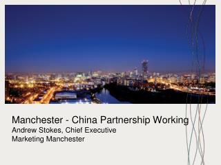Manchester - China Partnership Working Andrew Stokes, Chief Executive Marketing Manchester
