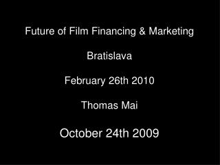 Future of Film Financing & Marketing Bratislava February 26th 2010 Thomas Mai October 24th 2009