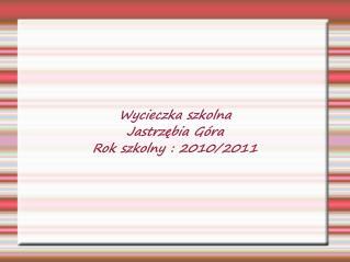 Wycieczka szkolna  Jastrzębia Góra  Rok szkolny : 2010/2011