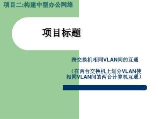 跨交换机相同 VLAN 间的互通 (在两台交换机上划分 VLAN 使 相同 VLAN 间的两台计算机互通)