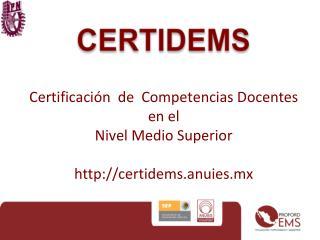 Certificación  de  Competencias Docentes  en el  Nivel Medio Superior certidems.anuies.mx