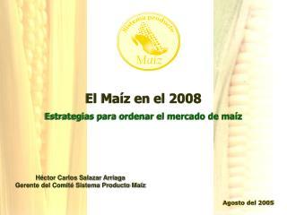 El Maíz en el 2008 Estrategias para ordenar el mercado de maíz