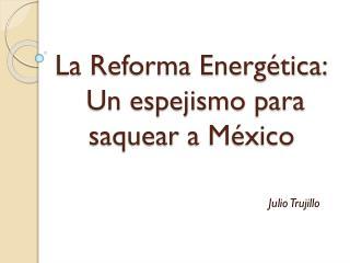 La Reforma Energética:  Un espejismo para  saquear  a México