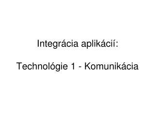 Integr ácia aplikácií :  Technol ógie 1 - Komunikácia
